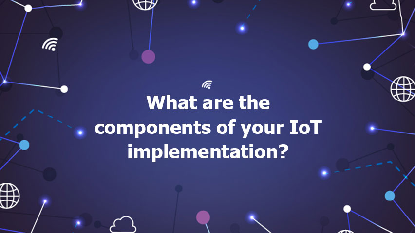 What are the components of your IoT implementation?